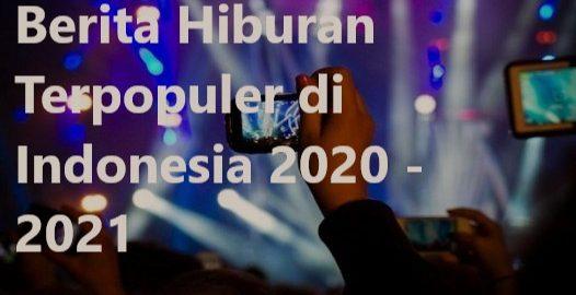 Berita Hiburan Terpopuler di Indonesia 2020 - 2021